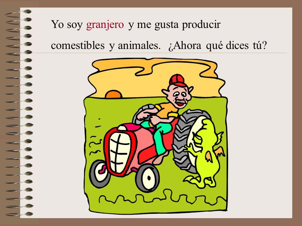 Yo soy granjero y me gusta producir comestibles y animales. ¿Ahora qué dices tú?