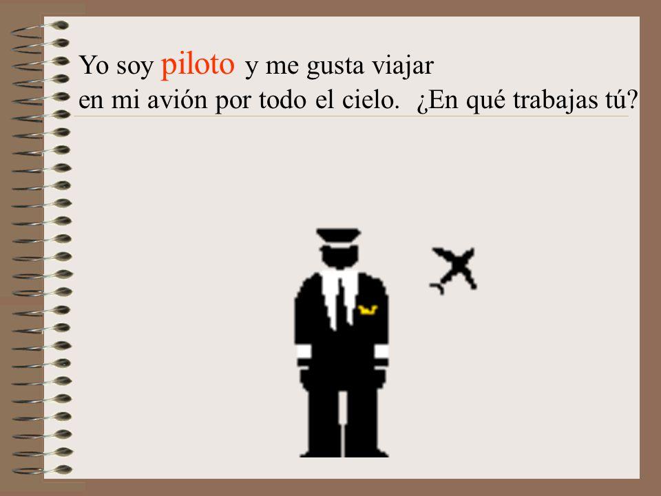 Yo soy piloto y me gusta viajar en mi avión por todo el cielo. ¿En qué trabajas tú?