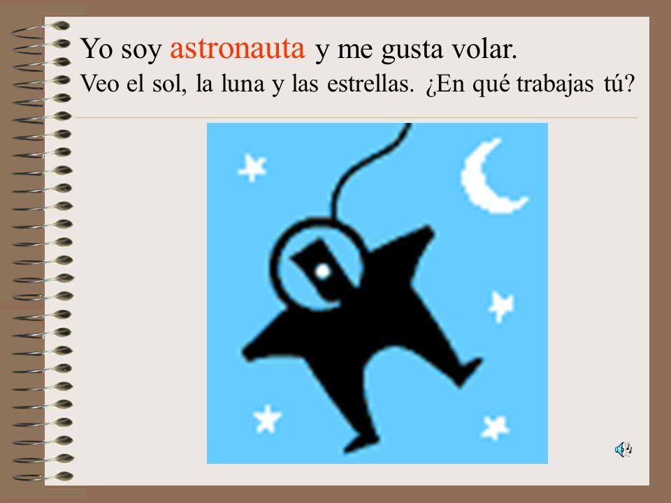 Yo soy astronauta y me gusta volar. Veo el sol, la luna y las estrellas. ¿En qué trabajas tú?