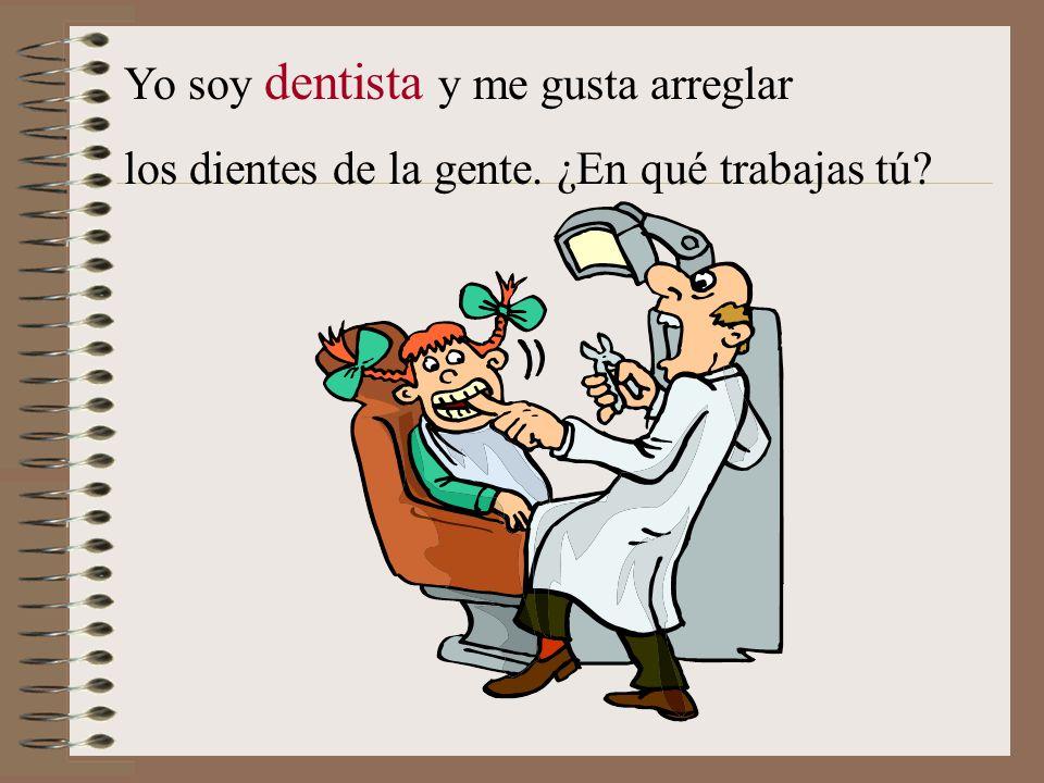 Yo soy dentista y me gusta arreglar los dientes de la gente. ¿En qué trabajas tú?