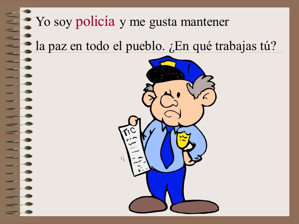 Yo soy policía y me gusta mantener la paz en todo el pueblo. ¿En qué trabajas tú?