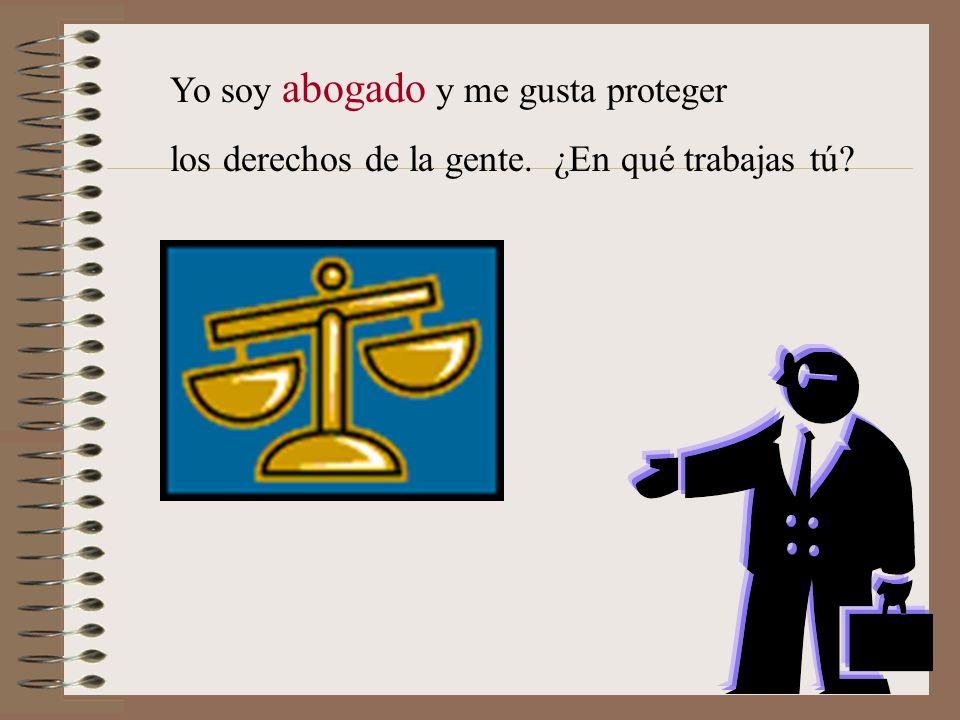 Yo soy abogado y me gusta proteger los derechos de la gente. ¿En qué trabajas tú?