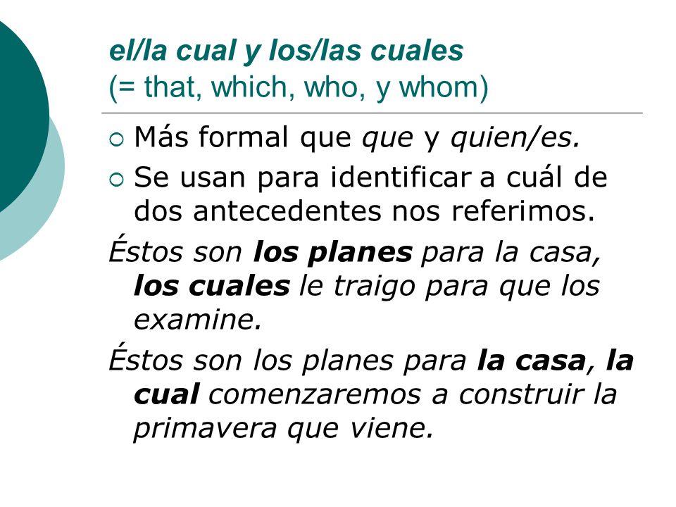 el/la cual y los/las cuales (= that, which, who, y whom) Más formal que que y quien/es. Se usan para identificar a cuál de dos antecedentes nos referi