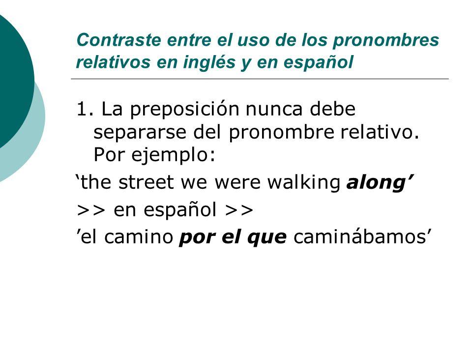 Contraste entre el uso de los pronombres relativos en inglés y en español 1. La preposición nunca debe separarse del pronombre relativo. Por ejemplo: