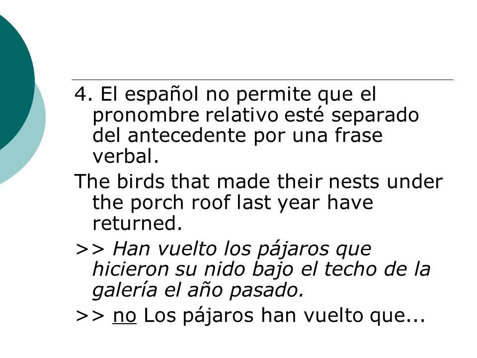 4. El español no permite que el pronombre relativo esté separado del antecedente por una frase verbal. The birds that made their nests under the porch