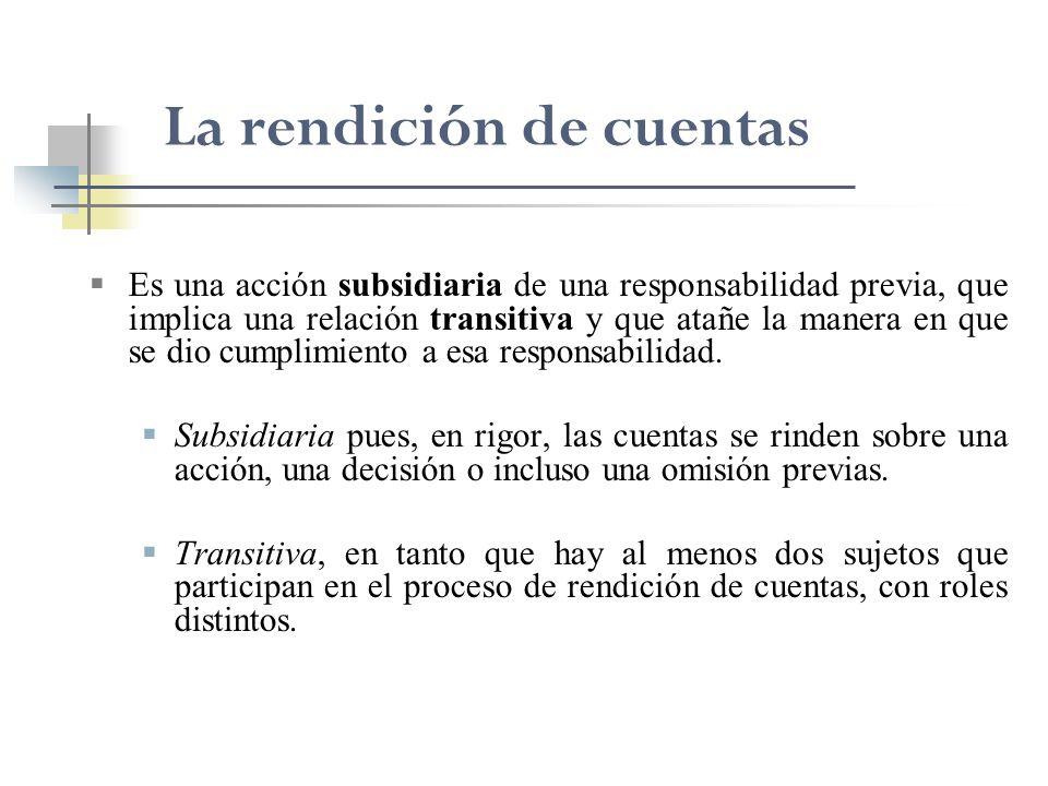 La rendición de cuentas Es una acción subsidiaria de una responsabilidad previa, que implica una relación transitiva y que atañe la manera en que se d