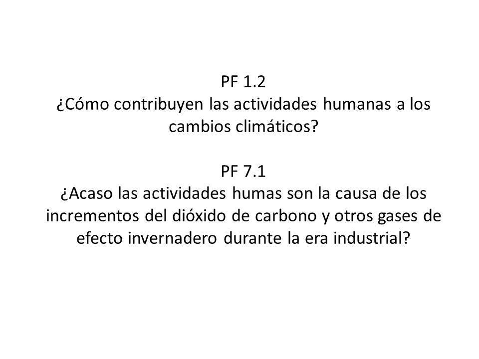 PF 1.2 ¿Cómo contribuyen las actividades humanas a los cambios climáticos? PF 7.1 ¿Acaso las actividades humas son la causa de los incrementos del dió