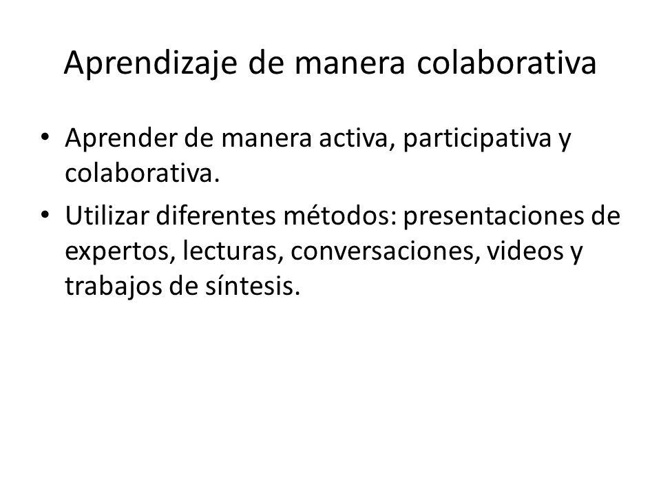 Aprendizaje de manera colaborativa Aprender de manera activa, participativa y colaborativa. Utilizar diferentes métodos: presentaciones de expertos, l