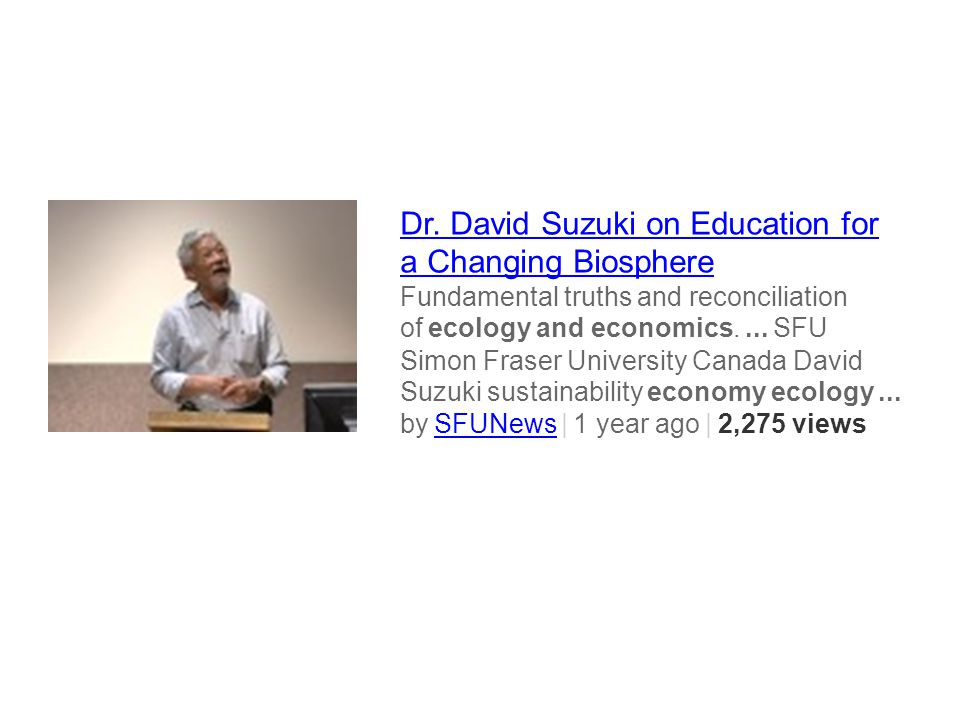 Dr. David Suzuki on Education for a Changing Biosphere Fundamental truths and reconciliation of ecology and economics.... SFU Simon Fraser University