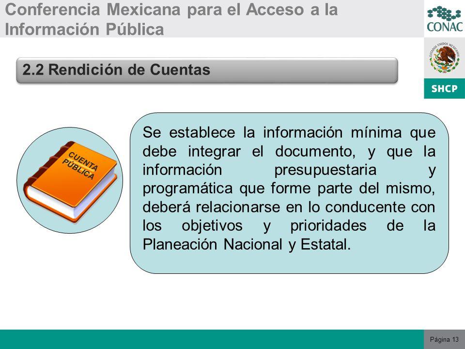 Página 13 Conferencia Mexicana para el Acceso a la Información Pública 2.2 Rendición de Cuentas Se establece la información mínima que debe integrar el documento, y que la información presupuestaria y programática que forme parte del mismo, deberá relacionarse en lo conducente con los objetivos y prioridades de la Planeación Nacional y Estatal.