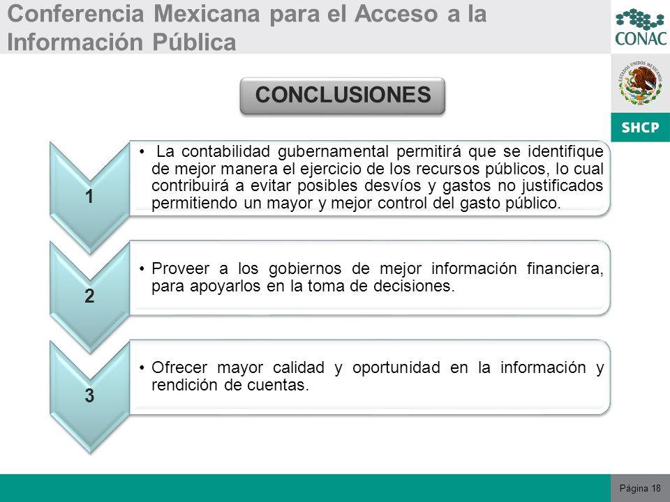 Página 18 Conferencia Mexicana para el Acceso a la Información Pública CONCLUSIONES 1 La contabilidad gubernamental permitirá que se identifique de mejor manera el ejercicio de los recursos públicos, lo cual contribuirá a evitar posibles desvíos y gastos no justificados permitiendo un mayor y mejor control del gasto público.