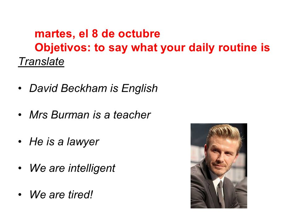 Translate David Beckham is English Mrs Burman is a teacher He is a lawyer We are intelligent We are tired.