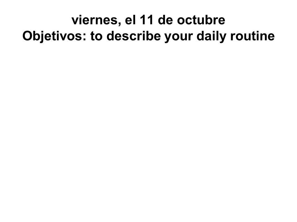viernes, el 11 de octubre Objetivos: to describe your daily routine