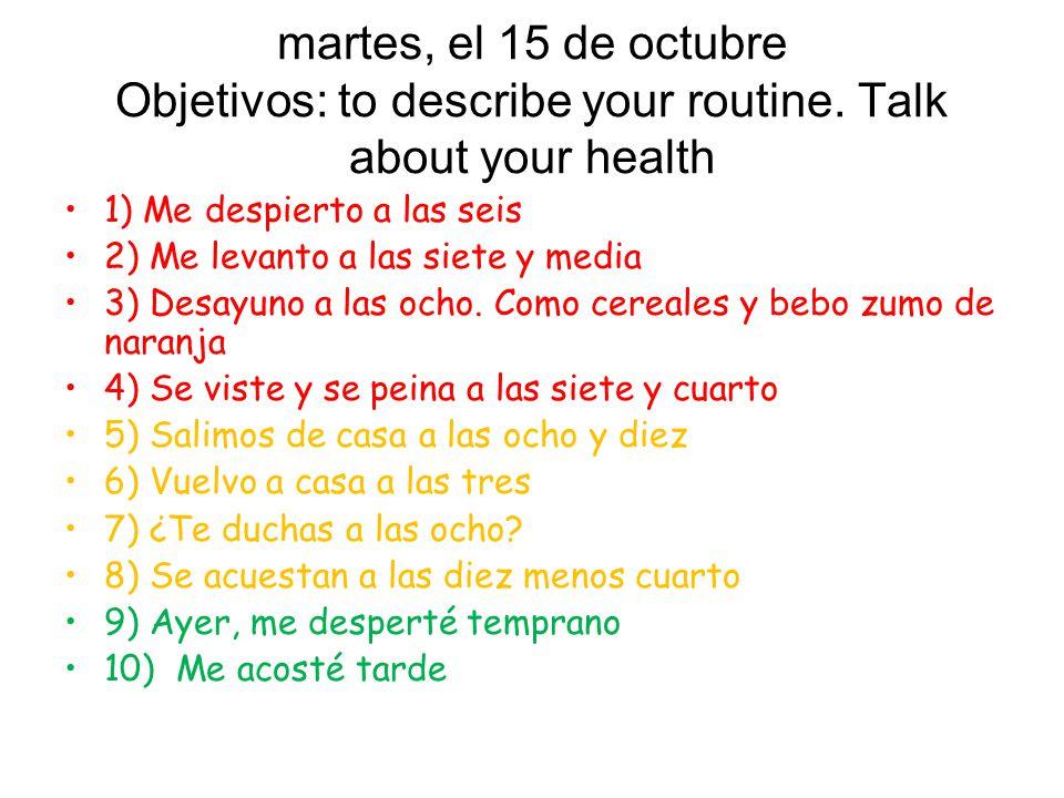 martes, el 15 de octubre Objetivos: to describe your routine. Talk about your health 1) Me despierto a las seis 2) Me levanto a las siete y media 3) D