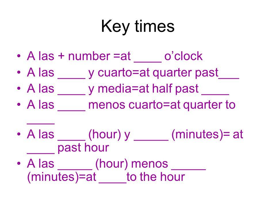 Key times A las + number =at ____ oclock A las ____ y cuarto=at quarter past___ A las ____ y media=at half past ____ A las ____ menos cuarto=at quarte