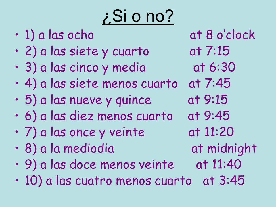 ¿Si o no? 1) a las ocho at 8 oclock 2) a las siete y cuarto at 7:15 3) a las cinco y media at 6:30 4) a las siete menos cuarto at 7:45 5) a las nueve