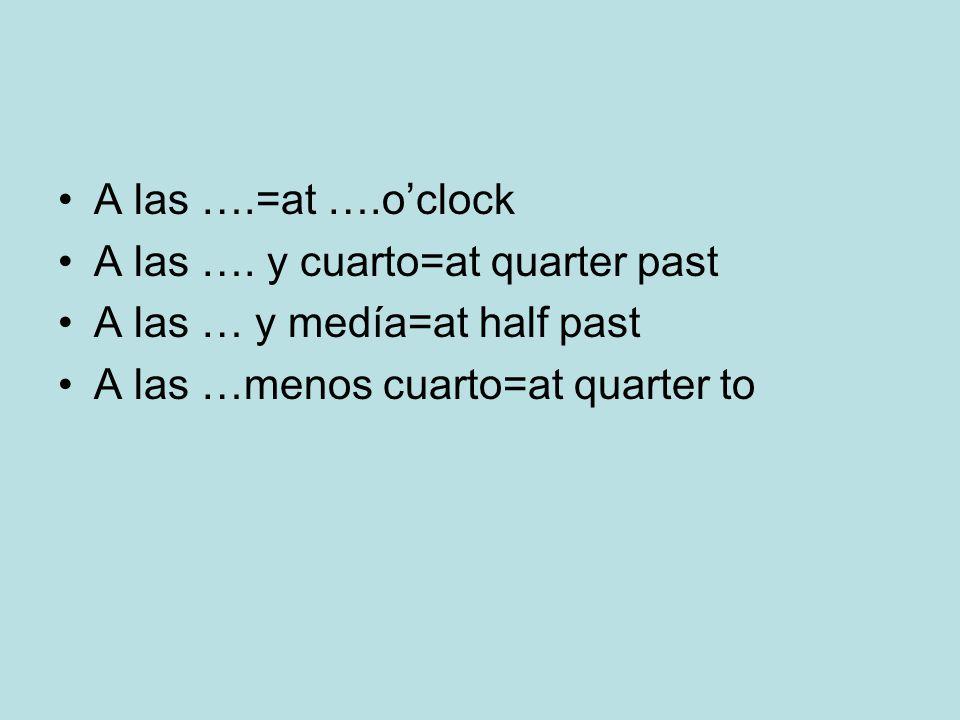 A las ….=at ….oclock A las …. y cuarto=at quarter past A las … y medía=at half past A las …menos cuarto=at quarter to