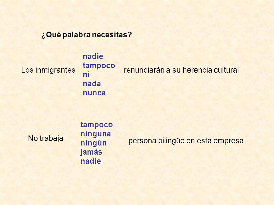 ¿Qué palabra necesitas? Los inmigrantes nadie tampoco ni nada nunca renunciarán a su herencia cultural No trabaja tampoco ninguna ningún jamás nadie p
