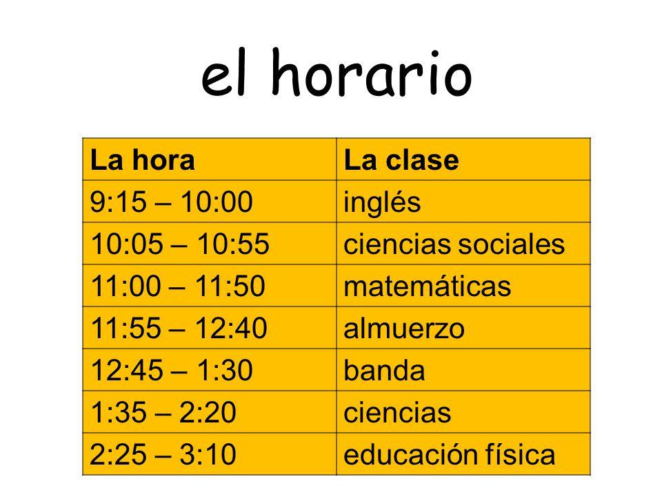 el horario La horaLa clase 9:15 – 10:00inglés 10:05 – 10:55ciencias sociales 11:00 – 11:50matemáticas 11:55 – 12:40almuerzo 12:45 – 1:30banda 1:35 – 2:20ciencias 2:25 – 3:10educación física