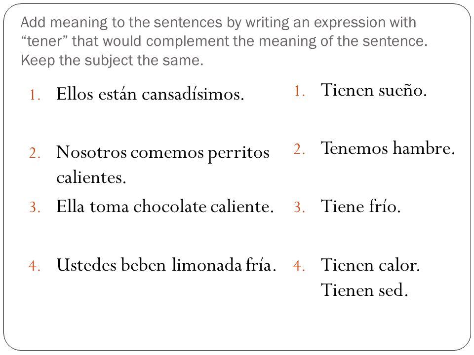 Add meaning to the sentences by writing an expression with tener that would complement the meaning of the sentence. Keep the subject the same. 1. Ello