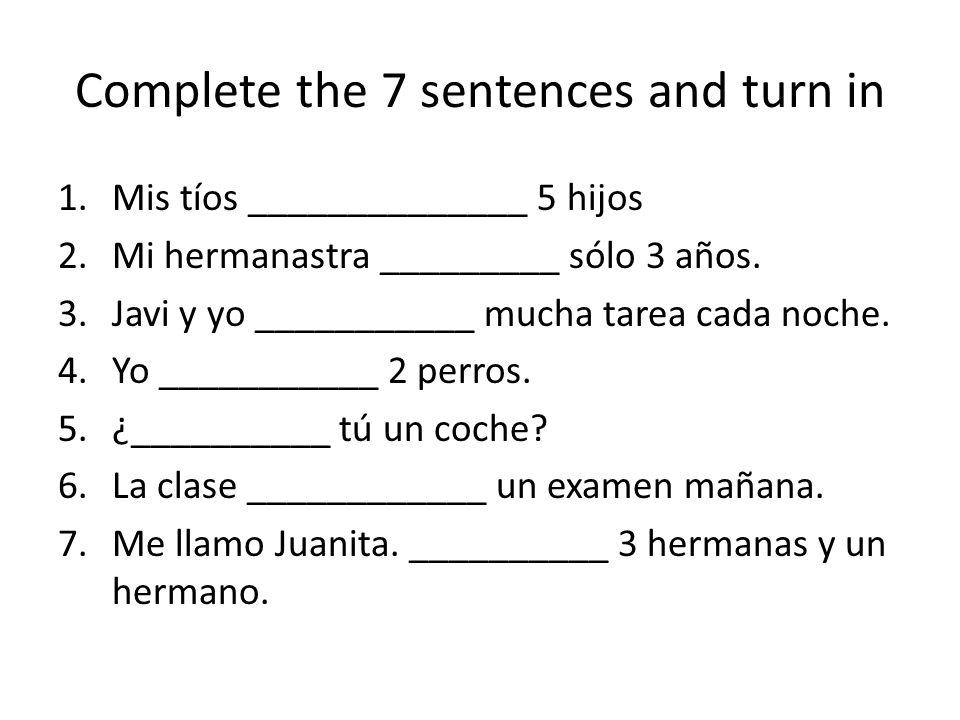 Complete the 7 sentences and turn in 1.Mis tíos ______________ 5 hijos 2.Mi hermanastra _________ sólo 3 años. 3.Javi y yo ___________ mucha tarea cad