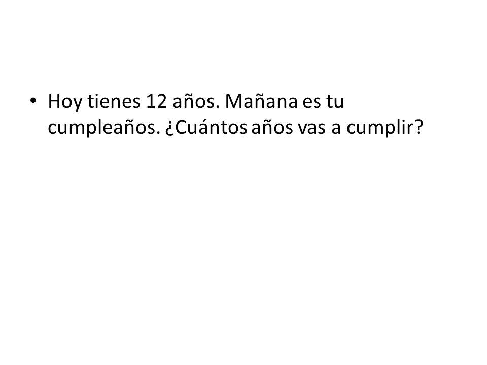 Hoy tienes 12 años. Mañana es tu cumpleaños. ¿Cuántos años vas a cumplir?