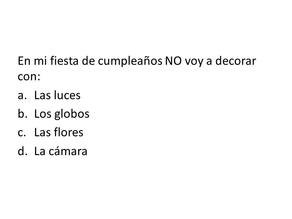 En mi fiesta de cumpleaños NO voy a decorar con: a.Las luces b.Los globos c.Las flores d.La cámara