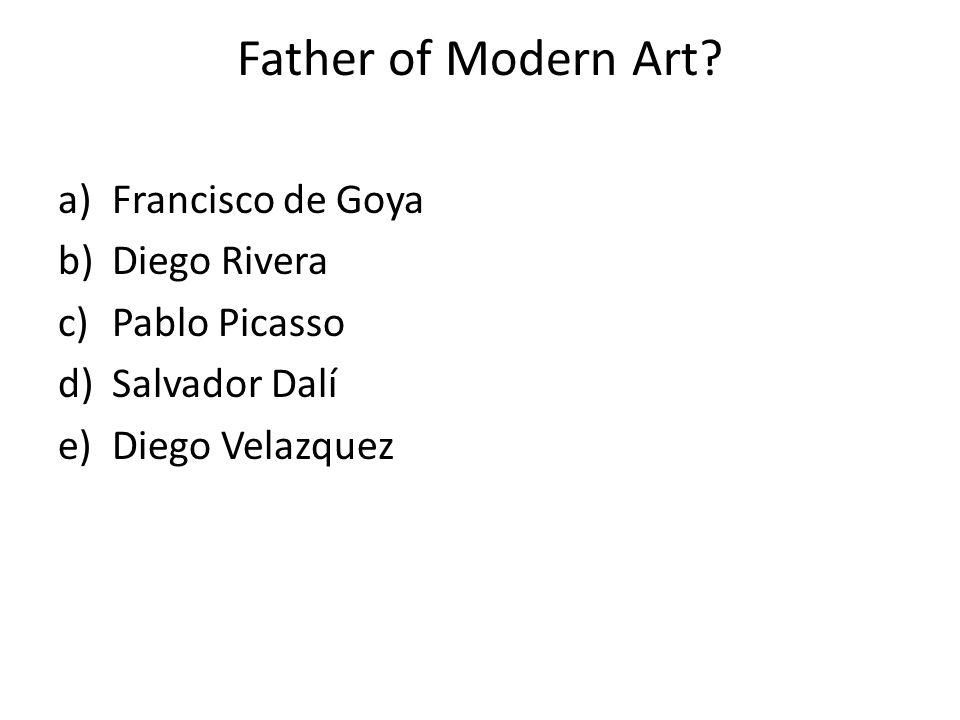 Father of Modern Art? a)Francisco de Goya b)Diego Rivera c)Pablo Picasso d)Salvador Dalí e)Diego Velazquez