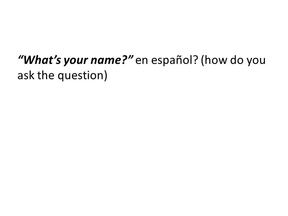 Whats your name? en español? (how do you ask the question)