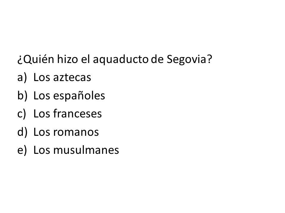 ¿Quién hizo el aquaducto de Segovia? a)Los aztecas b)Los españoles c)Los franceses d)Los romanos e)Los musulmanes