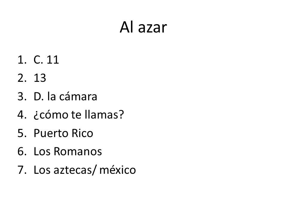 Al azar 1.C. 11 2.13 3.D. la cámara 4.¿cómo te llamas? 5.Puerto Rico 6.Los Romanos 7.Los aztecas/ méxico
