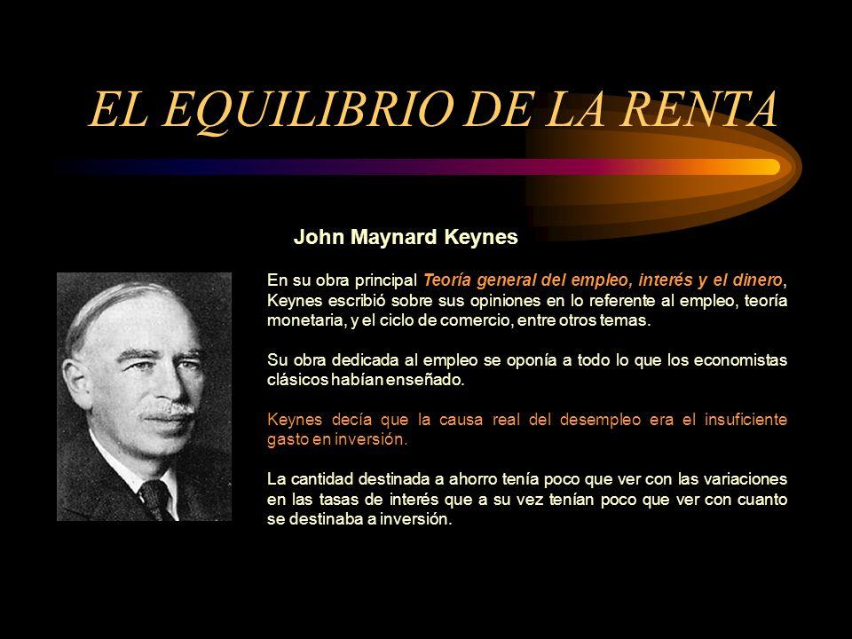 EL EQUILIBRIO DE LA RENTA John Maynard Keynes En su obra principal Teoría general del empleo, interés y el dinero, Keynes escribió sobre sus opiniones en lo referente al empleo, teoría monetaria, y el ciclo de comercio, entre otros temas.