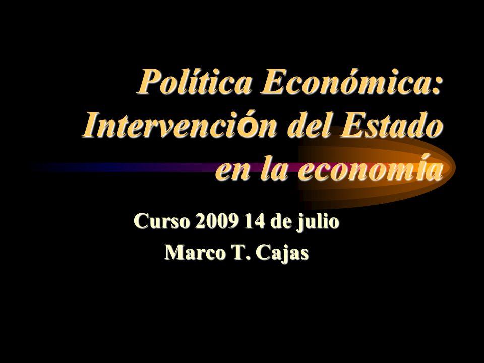Política Económica: Intervenci ó n del Estado en la econom í a Curso 2009 14 de julio Marco T. Cajas