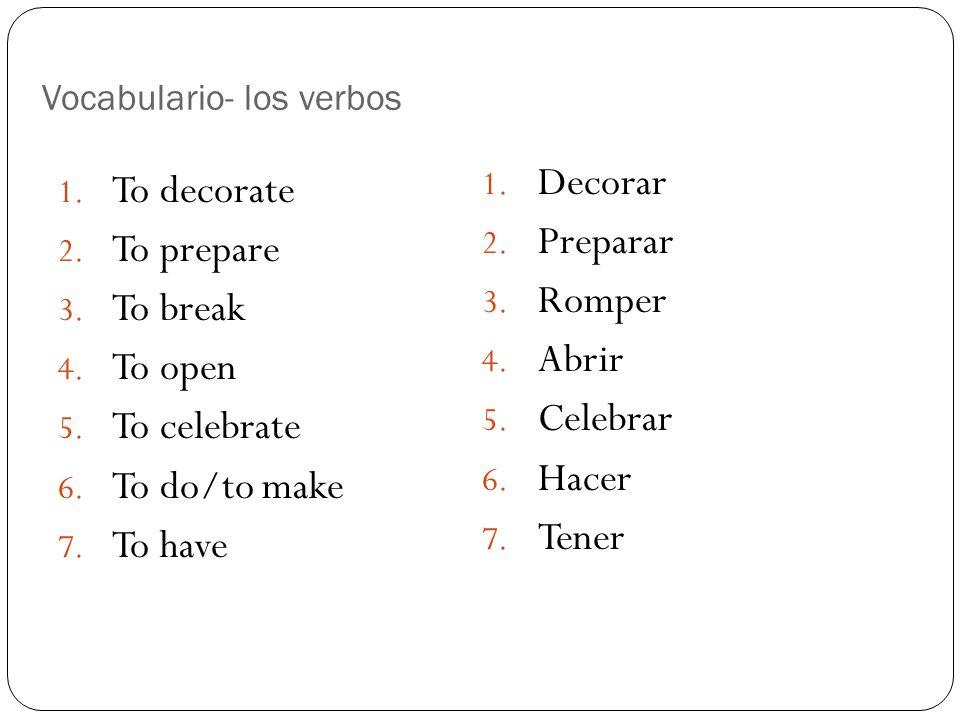 Vocabulario- los verbos 1. To decorate 2. To prepare 3. To break 4. To open 5. To celebrate 6. To do/to make 7. To have 1. Decorar 2. Preparar 3. Romp