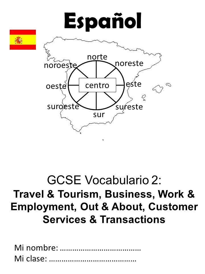 GCSE Vocabulario 2: Travel & Tourism, Business, Work & Employment, Out & About, Customer Services & Transactions Mi nombre: ………………………………… Mi clase: ……