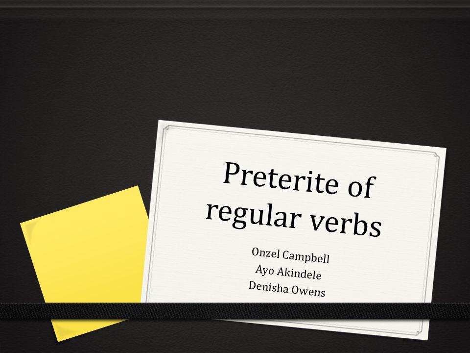 Preterite of regular verbs Onzel Campbell Ayo Akindele Denisha Owens