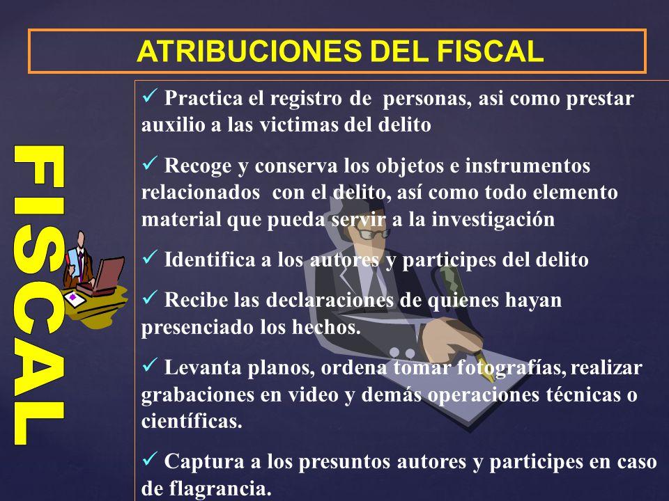 ATRIBUCIONES DEL FISCAL Practica el registro de personas, asi como prestar auxilio a las victimas del delito Recoge y conserva los objetos e instrumen