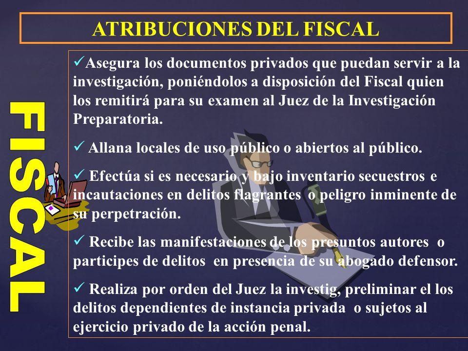 ATRIBUCIONES DEL FISCAL Asegura los documentos privados que puedan servir a la investigación, poniéndolos a disposición del Fiscal quien los remitirá