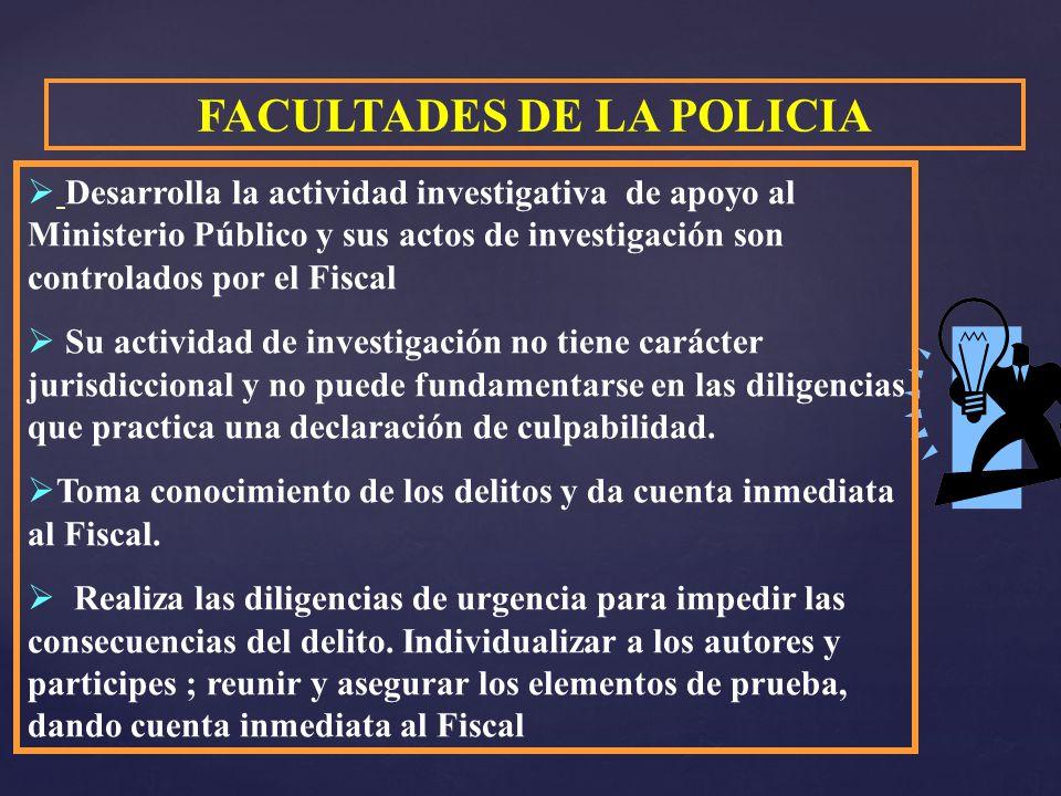 FACULTADES DE LA POLICIA Desarrolla la actividad investigativa de apoyo al Ministerio Público y sus actos de investigación son controlados por el Fisc