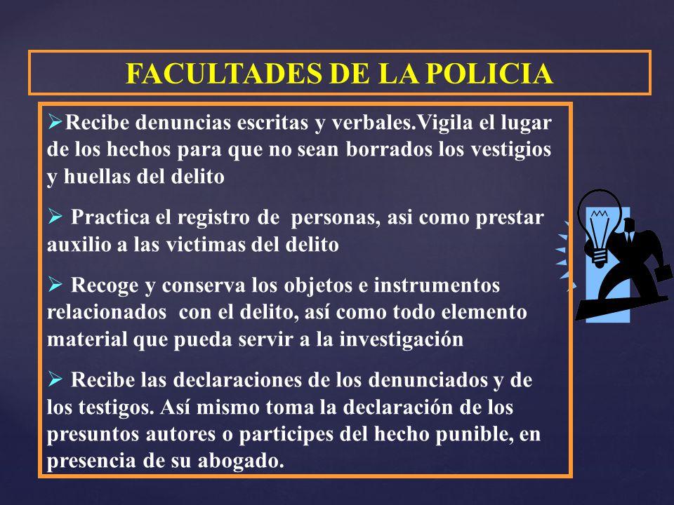 FACULTADES DE LA POLICIA Recibe denuncias escritas y verbales.Vigila el lugar de los hechos para que no sean borrados los vestigios y huellas del deli