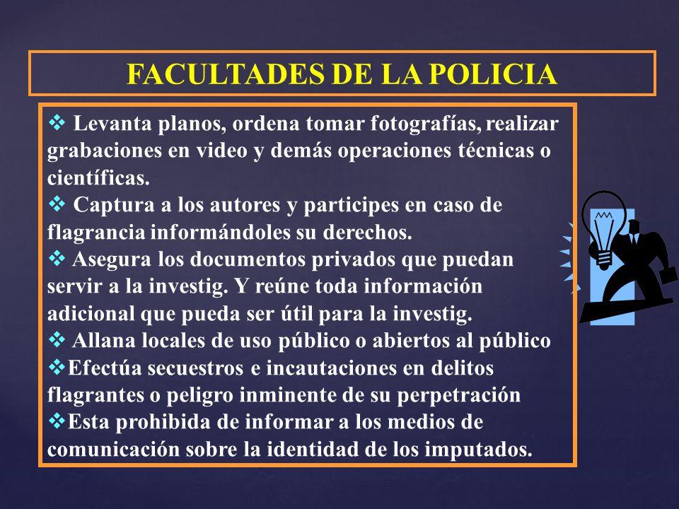 FACULTADES DE LA POLICIA Levanta planos, ordena tomar fotografías, realizar grabaciones en video y demás operaciones técnicas o científicas. Captura a