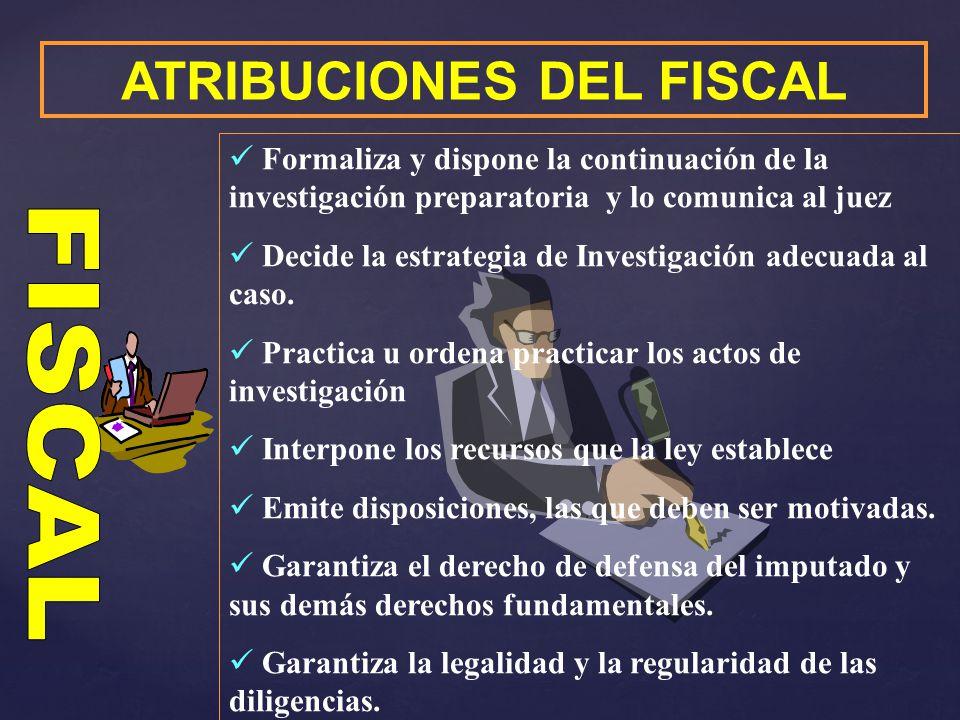 ATRIBUCIONES DEL FISCAL Formaliza y dispone la continuación de la investigación preparatoria y lo comunica al juez Decide la estrategia de Investigaci