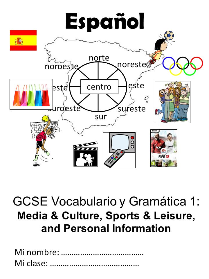 GCSE Vocabulario y Gramática 1: Media & Culture, Sports & Leisure, and Personal Information Mi nombre: ………………………………… Mi clase: …………………………………… norte noreste centro sur este sureste suroeste oeste noroeste Español
