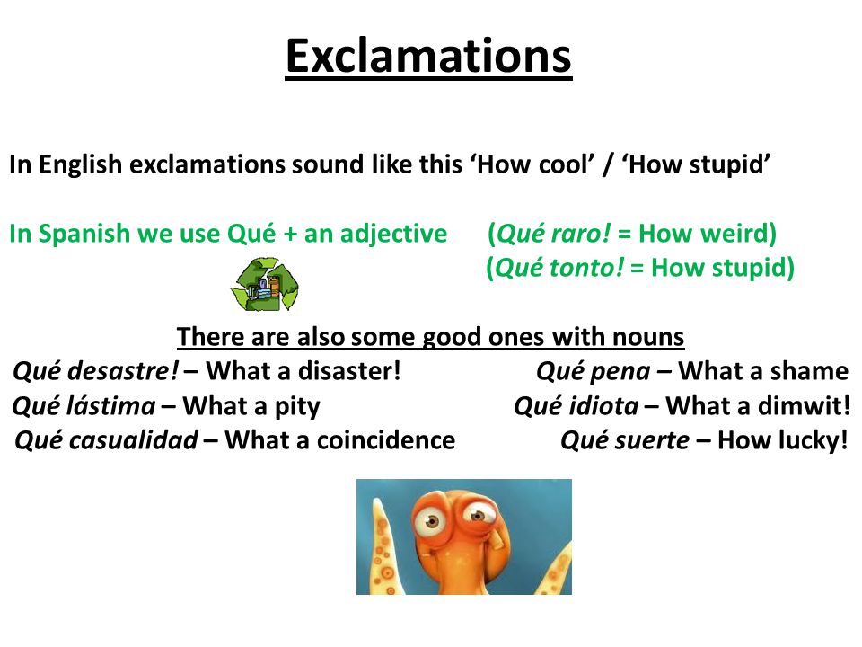 Exclamations In English exclamations sound like this How cool / How stupid In Spanish we use Qué + an adjective (Qué raro.