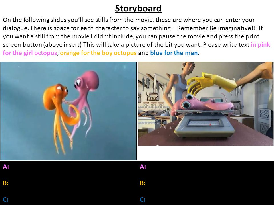 Storyboard On the following slides youll see stills from the movie, these are where you can enter your dialogue. There is space for each character to