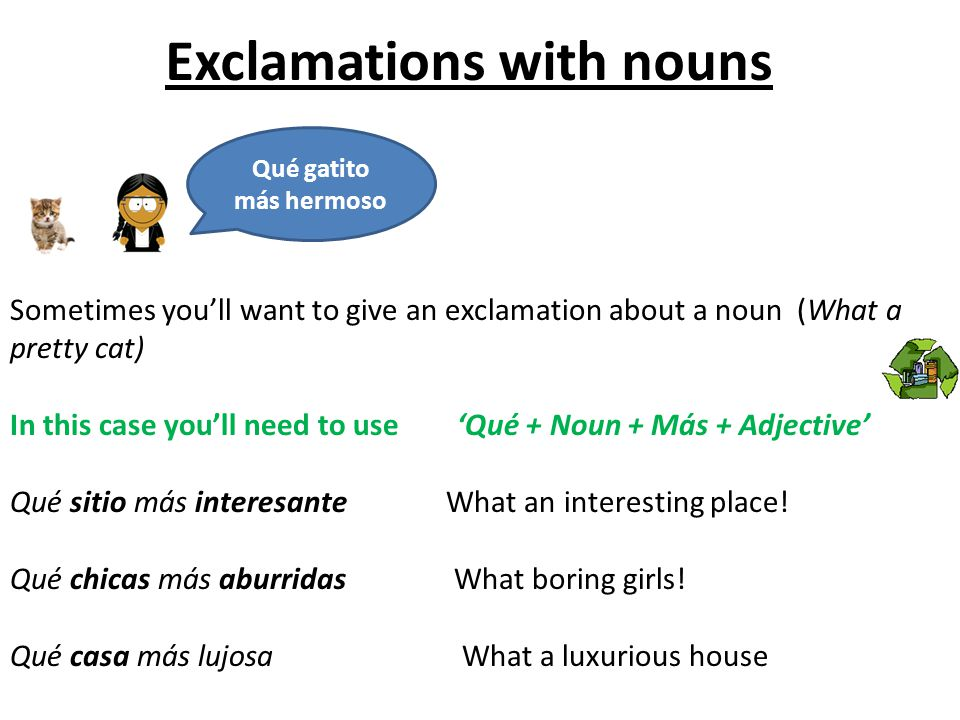 Exclamations with nouns Qué gatito más hermoso Sometimes youll want to give an exclamation about a noun (What a pretty cat) In this case youll need to use Qué + Noun + Más + Adjective Qué sitio más interesante What an interesting place.