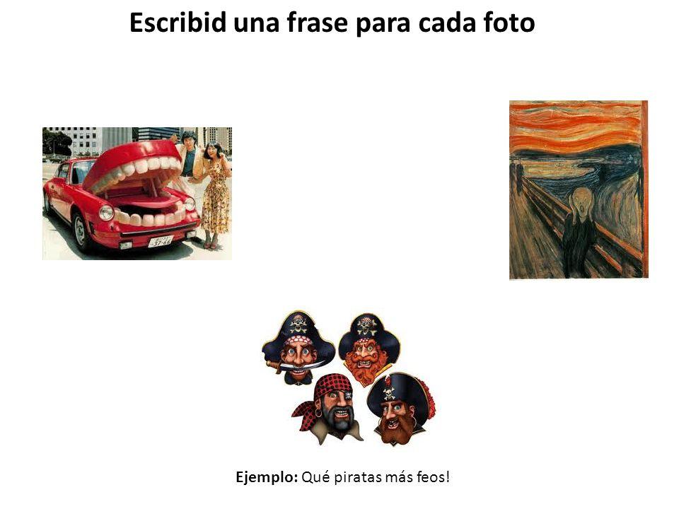 Escribid una frase para cada foto Ejemplo: Qué piratas más feos!