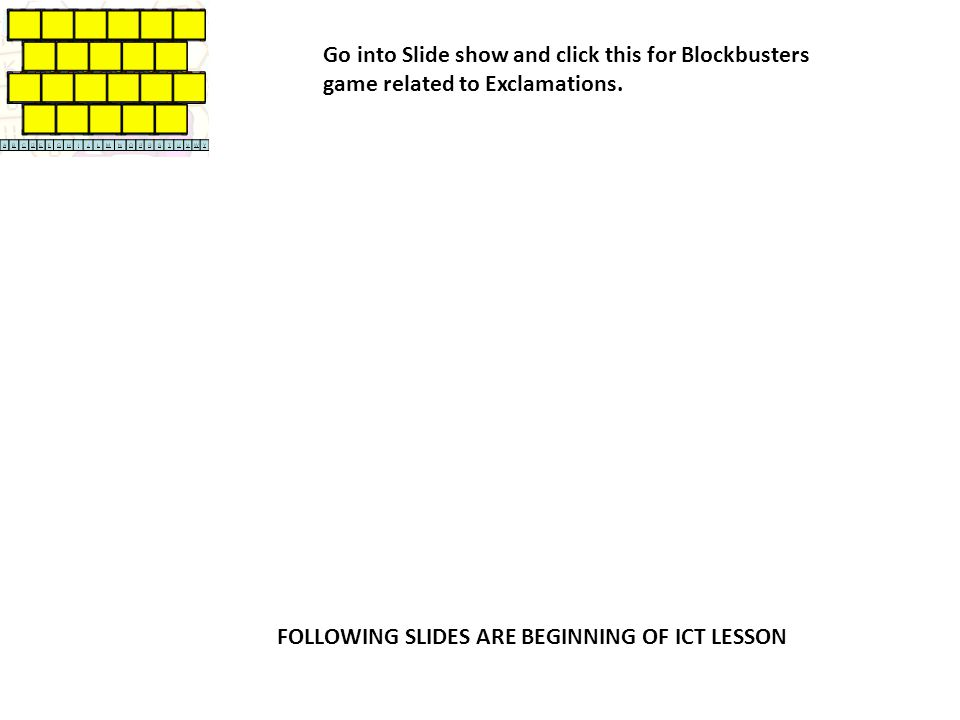 Go into Slide show and click this for Blockbusters game related to Exclamations. FOLLOWING SLIDES ARE BEGINNING OF ICT LESSON