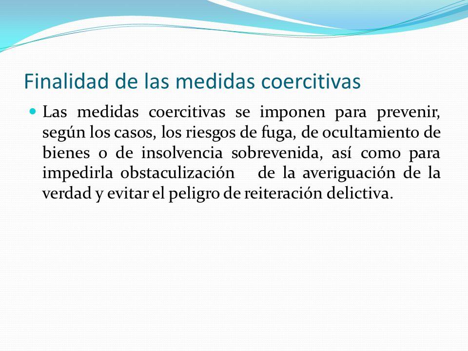 Finalidad de las medidas coercitivas Las medidas coercitivas se imponen para prevenir, según los casos, los riesgos de fuga, de ocultamiento de bienes