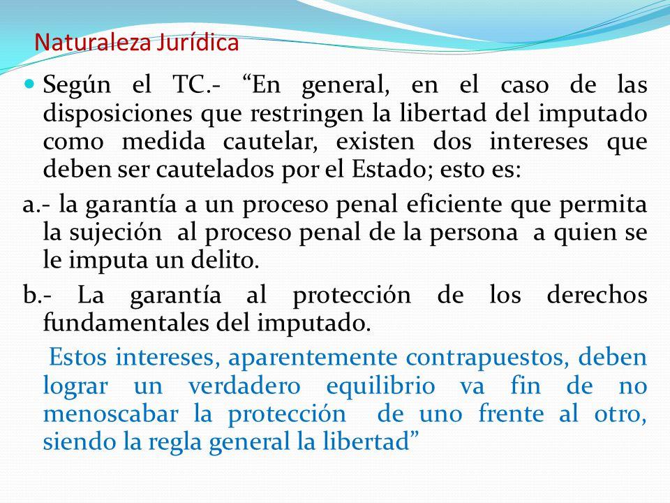 Naturaleza Jurídica Según el TC.- En general, en el caso de las disposiciones que restringen la libertad del imputado como medida cautelar, existen do